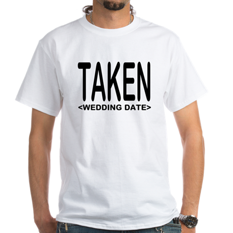 Taken (Add Your Wedding Date) White T-Shirt